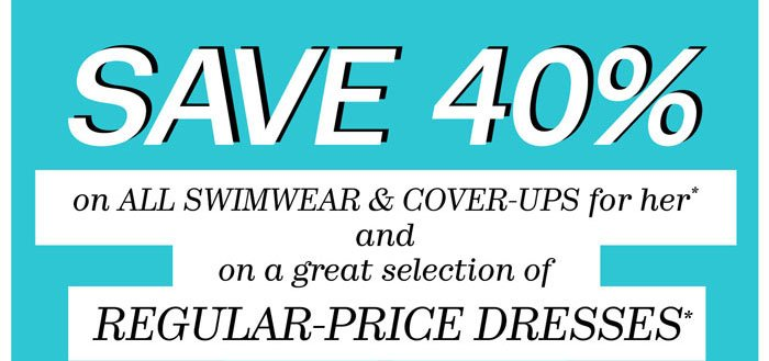 Save 40% on all swimwear & cover-ups for her* and on a great selection of regular-price dresses*