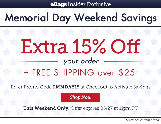 eBagsInsider Exclusive |Memorial Day Weekend Savings | EXTRA 15% OFF* Your Order + Free Shipping over $25 | Enter Promo Code EMMDAY15 at Checkout to Activate Savings |This Weekend Only! | Offer expires 5/27 at 11pm PT | Shop Now