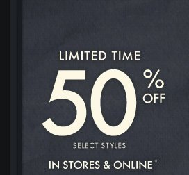 LIMITED TIME 50% OFF SELECT STYLES IN STORES & ONLINE*
