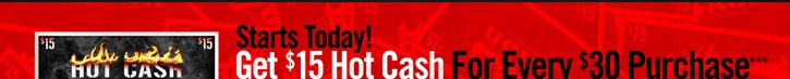 GET $15 HOT CASH FOR EVERY $30 PURCHASE***
