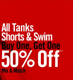 MIX & MATCH ALL TANKS SHORTS & SWIM BUY ONE, GET ONE 50% OFF**