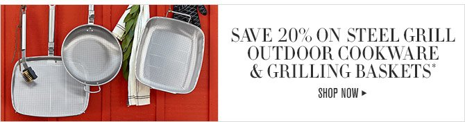 SAVE 20% ON STEEL GRILL OUTDOOR COOKWARE & GRILLING BASKETS* -- SHOP NOW