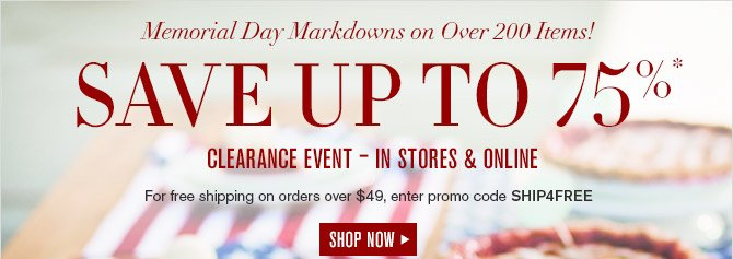 Memorial Day Markdowns on Over 200 Items! -- SAVE UP TO 75%* CLEARANCE EVENT - IN STORES & ONLINE -- For free shipping on orders over $49, enter promo code SHIP4FREE