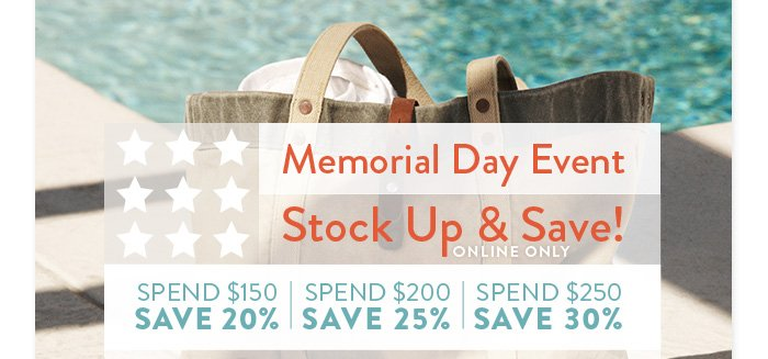 Memorial Day Event Stock Up & Save Online Only  Spend $150 Save 20% Spend $200 Save 25%       Spend $250 Save 30%