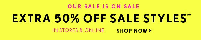 OUR SALE IS ON SALE EXTRA 50% OFF SALE STYLES**  IN STORES & ONLINE SHOP NOW