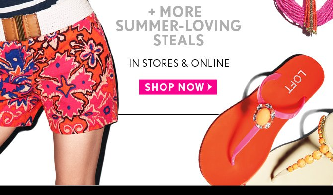 + MORE SUMMER–LOVING STEALS  IN STORES & ONLINE  SHOP NOW