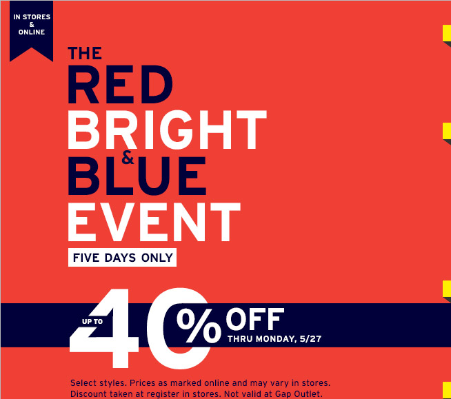 IN STORES & ONLINE | THE RED BRIGHT & BLUE EVENT | FIVE DAYS ONLY | UP TO 40% OFF THRU MONDAY, 5/27 | Select styles. Prices as marked online and may vary in stores. Discount taken at register in stores. Not valid at Gap Outlet.