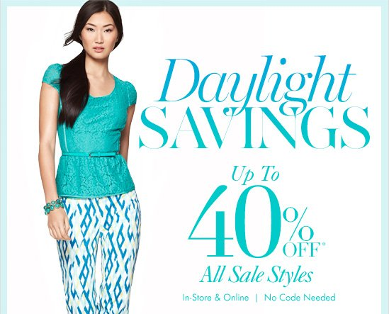 Daylight Savings Up To 40% Off* All Sale Styles  In–Store & Online  No Code Needed