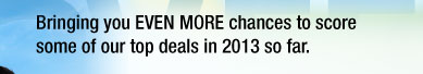 Bringing you EVEN MORE chances to score some of our top deals in 2013 so far.