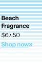 BEACH FRAGRANCE, $67.50 Shop Now»
