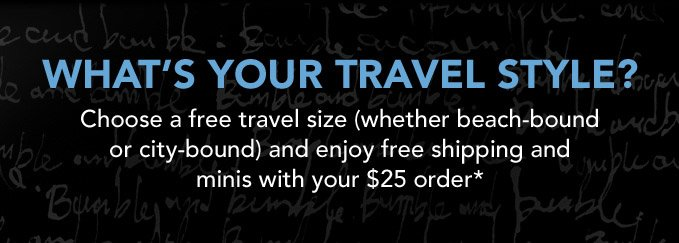 WHAT'S YOUR TRAVEL STYLE? Choose a free travel size (whether beach-bound or city–bound) and enjoy free shipping and minis with your $25 order*