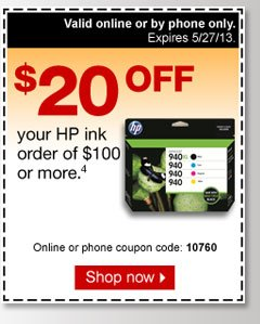 $20 off  your HP ink order of $100 or more (4). Online or phone coupon code:  10760. Shop now. Valid online or by phone only. Expires  5/27/13.