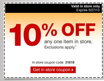 10% off  any one item in store. Exclusions apply ^. In-store coupon code: 31618.  Get in-store coupon. Valid in store only. Expires 5/27/13.