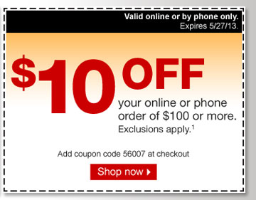 $10 off  your online or phone order of $100 or more. Exclusions apply (1). Add  coupon code: 56007 at checkout. Shop now. Valid online or by phone only.  Expires 5/27/13.