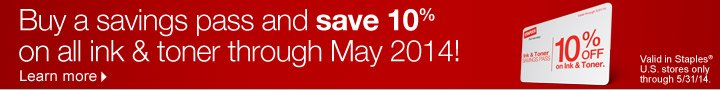 Buy a  savings pass and save 10% on all ink and toner through May 2014! Valid  in Staples U.S. stores only through 5/31/14. Learn more.