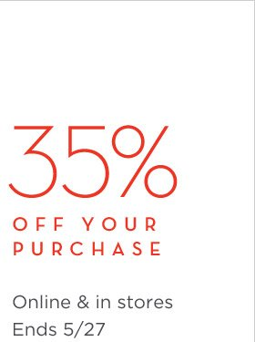 35% OFF YOUR PURCHASE | Online & in stores Ends 5/27