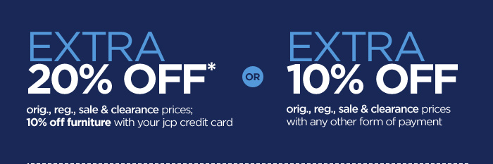 EXTRA 20% OFF* orig., reg., sale & clearance  prices; 10% off furniture with your jcp credit card OR EXTRA 10% OFF  orig., reg., sale & clearance prices with any other form of payment