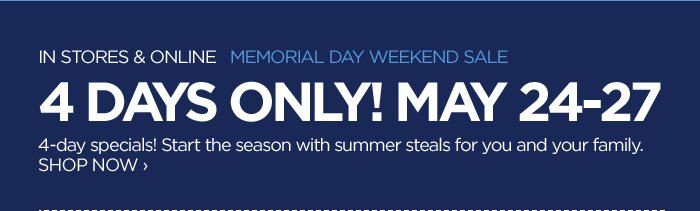 IN STORES & ONLINE MEMORIAL DAY WEEKEND SALE 4 DAYS ONLY! MAY  24-27 4-day specials! Start the season with summer steals for you and  your family. SHOP NOW