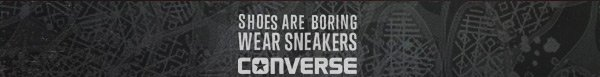 SHOES ARE BORING WEAR SNEAKERS   CONVERSE
