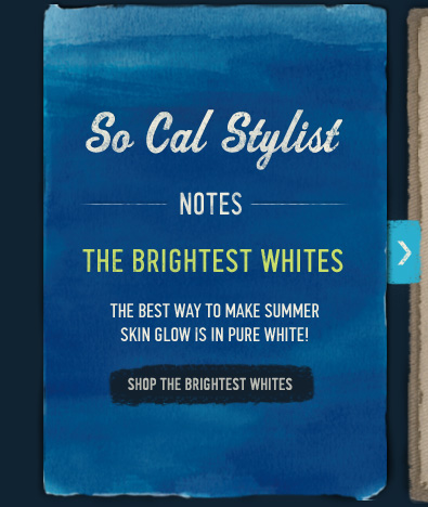 So Cal Stylist NOTES THE BRIGHTEST WHITES THE BEST WAY TO MAKE SUMMER SKIN GLOW IS IN PURE WHITE! SHOP THE BRIGHTEST WHITES