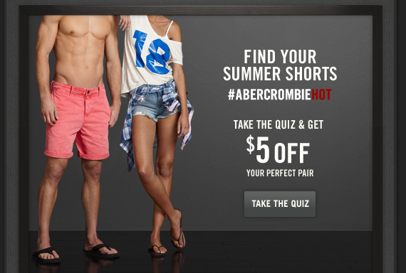 FIND YOUR     SUMMER SHORTS     #ABERCROMBIEHOT TAKE THE QUIZ & GET $5 OFF YOUR PERFECT PAIR