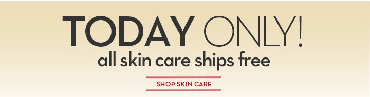 TODAY ONLY! all skin care ships free. SHOP SKIN CARE.
