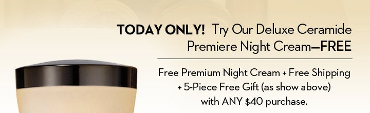 TODAY ONLY! Try Our Deluxe Ceramide Premiere Night Cream - FREE. Free Premium Night Cream + Free Shipping + 5-Piece Free Gift (as show above) with ANY $40 purchase.