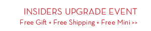 INSIDERS UPGRADE EVENT Free Gift + Free Shipping + Free Mini.