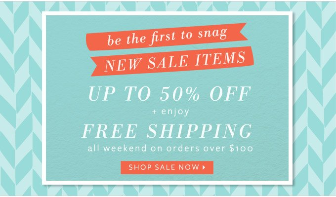 be the first to snag our new sale items - up to 50% off! + enjoy free shipping all weekend on orders over $150