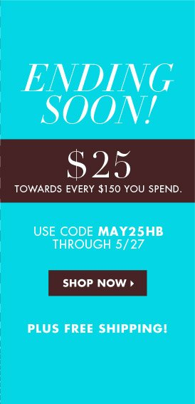 ENDING SOON! $25 TOWARDS EVERY $150 YOU SPEND PLUS FREE SHIPPING!