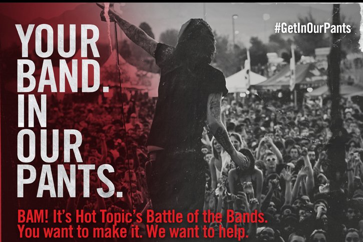 YOUR BAND. IN OUR PANTS. BAM! IT'S HOT TOPIC'S BATTLE OF THE BANDS. YOU WANT TO MAKE IT. WE WANT TO HELP. LIKE HOT TOPIC TO FIND OUT MORE & ENTER YOUR BAND.**