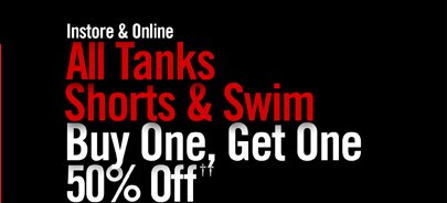 INSTORE & ONLINE - ALL TANKS, SHORTS & SWIM BUY ONE, GET ONE 50% OFF†† MIX & MATCH