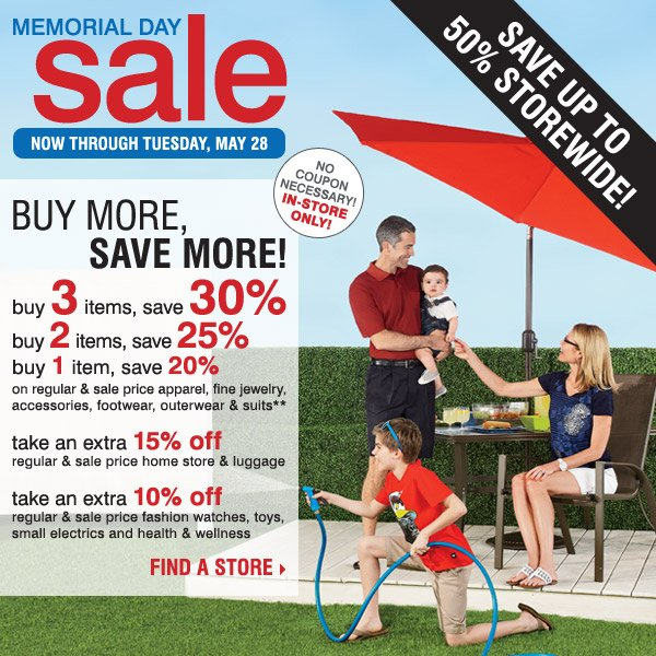 Memorial Day Sale - Save up to 50% storewide! In-store only, no coupon necessary. Buy 3 items, save an extra 30% -                   Buy 2 items, save an extra 25% - Buy 1 item, save an extra 20% on regular and sale price apparel, fine jewelry, accessories,                    footwear, outerwear and suits** Take an extra 15% off regular and sale price home store and luggage! Take an extra 10% off                    regular and sale price fashion watches, toys, small electrics and health & wellness! Find a store.