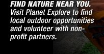 FIND NATURE NEAR YOU. VISIT PLANET EXPLORE TO FIND LOCAL OUTDOOR OPPORTUNITIES AND VOLUNTEER WITH NONPROFIT PARTNERS.