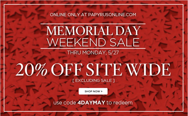 Memorial Day Weekend Sale  Online only at www.papyrusonline.com   20% Off Sitewide  Thru Monday, 5/27  Use code 4DAYMAY to redeem   *excludes sale items