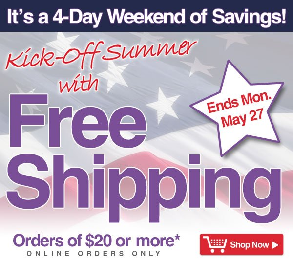 Exclusive Online Offer - It's a 4-Day Savings Weekend - Free Shipping on orders of $20 or more* - online orders only - Offer good thru Monday, May 27 - Shop Now >
