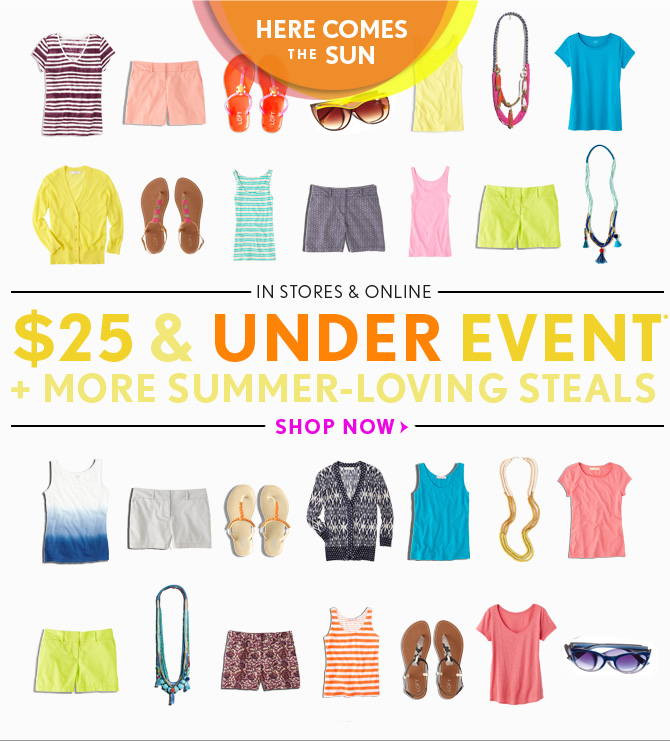 HERE COMES THE SUN  IN STORES & ONLINE $25 & UNDER EVENT* + MORE SUMMER–LOVING STEALS  SHOP NOW