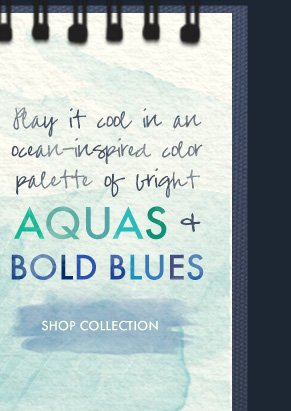 Play it cool in an ocean-inspired  color palette of bright AQUAS & BOLD BLUES. SHOP COLLECTION