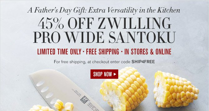 A Father's Day Gift: Extra Versatility in the Kitchen -- 45% OFF ZWILLING PRO WIDE SANTOKU -- LIMITED TIME ONLY - FREE SHIPPING - IN STORES & ONLINE -- For free shipping, at checkout enter code SHIP4FREE -- SHOP NOW
