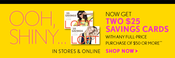 OOH, SHINY...  NOW GET TWO $25 SAVINGS CARDS WITH ANY FULL–PRICE PURCHASE OF $50 OR MORE**  IN STORES & ONLINE  SHOP NOW