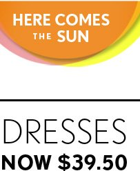 HERE COMES THE SUN  DRESSES NOW $39.50