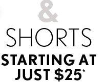 SHORTS STARTING AT JUST $25*