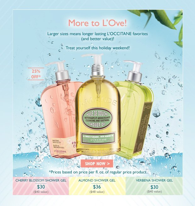Larger sizes means longer lasting L'OCCITANE favorites (and better value)!  Treat yourself this holiday weekend!  Verbena Shower Gel $30, Cherry Blossom Shower Gel $30 Almond Shower Oil $36.