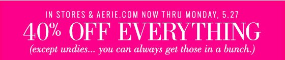 In Store & Aerie.com Now Thru Monday, 5.27 40% Off Everything (except undies... you can always get those in a bunch.)
