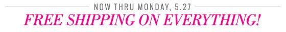 Now Thru Monday, 5.27 Free Shipping On Everything!