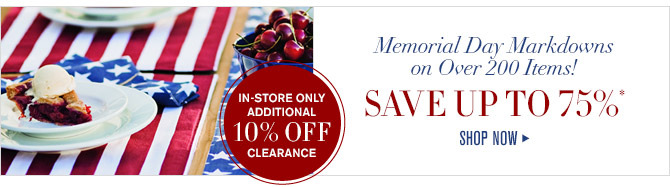 IN-STORE ONLY ADDITIONAL 10% OFF CLEARANCE -- Memorial Day Markdowns on Over 200 Items! -- SAVE UP TO 75%* -- SHOP NOW