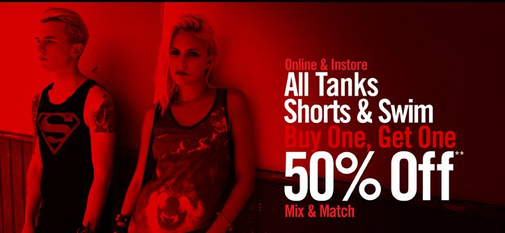 ONLINE & INSTORE ALL TANKS SHORTS & SWIM BUY ONE, GET ONE 50% OFF** MIX & MATCH