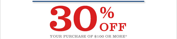30% OFF YOUR PURCHASE OF $100 OR MORE*