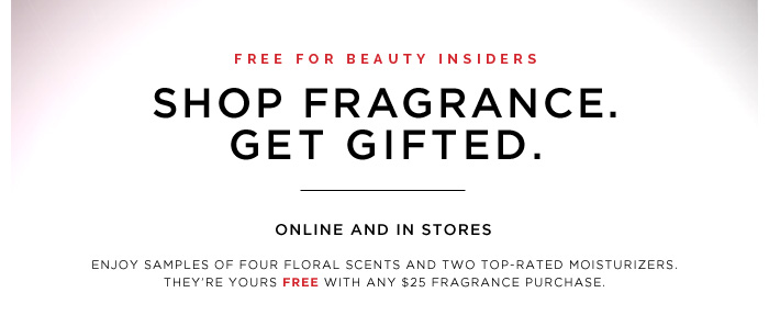 Free For Beauty Insiders. Shop Fragrance. Get Gifted. Online and in stores: Enjoy samples of four floral scents and two top-rated moisturizers. They're yours FREE with any $25 fragrance purchase.