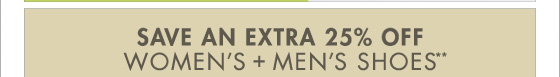 SAVE AN EXTRA 25% OFF WOMEN'S + MEN'S SHOES**